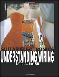 guitar electronics understanding wiring and diagrams learn step guitar electronics understanding wiring and diagrams learn step by step how to completely wire your electric guitar t a swike 9780615165417