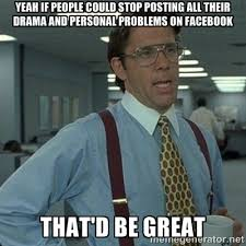 Yeah if people could stop posting all their drama and personal ... via Relatably.com