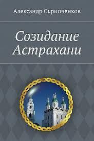 «<b>Созидание</b> Астрахани» читать бесплатно онлайн книгу автора ...