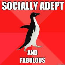 Socially Adept and fabulous - Socially Awesome Penguin - quickmeme via Relatably.com