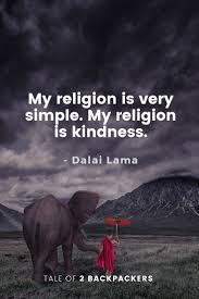 The key to the happy life, it seems, is the good life: Dalai Lama Quotes My Religion Is Very Simple My Religion Is Kindness Tale Of 2 Backpackers