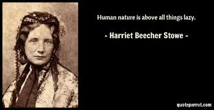 Harriet Beecher Stowe Quotes Cool Human Nature Is Above All Things Lazy By Harriet Beecher Stowe