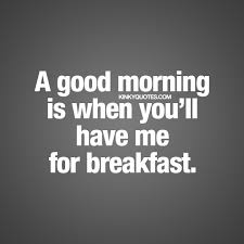 Naughty Good Morning Quotes Best of A Good Morning Is When You'll Have Me For Breakfast Goodmorning