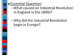 essential question what caused an industrial revolution in essential question what caused an industrial revolution in england in the 1800s