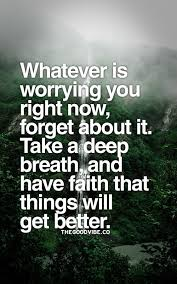Things Will Get Better Quotes Stunning Whatever Is Worrying You Right Now Forget About It Take A Deep