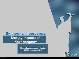 Презентация на тему Дипломная программа Международный  1 Дипломная программа Международный бакалавриат Игорь Владимирович Храбан МАОУ гимназия 32