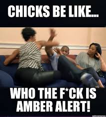 Un Categorized | Chicks be like... Who the F*ck is amber alert ... via Relatably.com