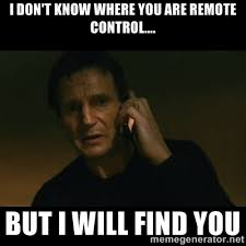 I don't know where you are remote control.... But I will find you ... via Relatably.com