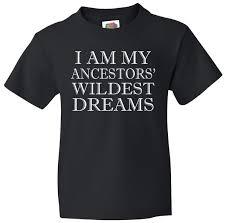 I Am My Ancestors Wildest Dream Quote Best Of I Am My Ancestors' Wildest Dreams Funny Quote Kids TShirt