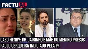 CASO HENRY: DR. JAIRINHO E MÃE DO MENINO PRESOS | PAULO CERQUEIRA INDICIADO  PELA PF - YouTube