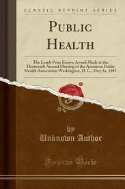 Public Health Essays Public Health The Lomb Prize Essays Award Made At The Thirteenth