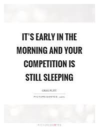 It's Early In The Morning And Your Competition Is Still Sleeping Stunning Early Morning Quotes