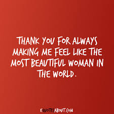 Thank You Beautiful Quotes Best Of Thank You For Always Making Me Feel Like The Most Beautiful Woman In