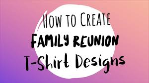 Design For Family Reunion Tshirt How To Create Family Reunion T Shirt Designs