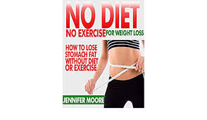 NO DIET NO EXERCISE FOR WEIGHT LOSS: How to Lose Stomach Fat Without  Dieting or Exercise - Kindle edition by Moore, Jennifer. Health, Fitness &  Dieting Kindle eBooks @ Amazon.com.