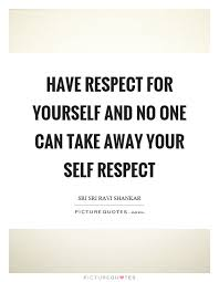 Have Respect For Yourself Quotes Best of Have Respect For Yourself And No One Can Take Away Your Self