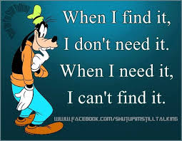 Goofy Quotes Unique When I Find It I Dont Need It When I Dont Need It I Cant Find It