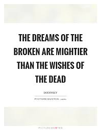 Quotes On Broken Dreams Best Of The Dreams Of The Broken Are Mightier Than The Wishes Of The Dead