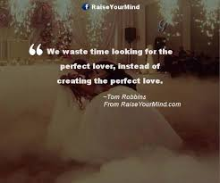Perfect Love Quotes Interesting We Waste Time Looking For The Perfect Lover Instead Of Creating The