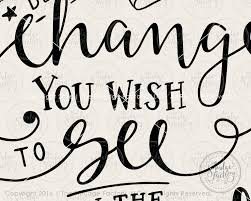 Be The Change You Wish To See In The World Svg Printable