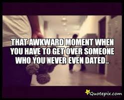Quotes About Getting Over Someone Stunning That Awkward Moment When You Have To Get Over Someone Who You Never
