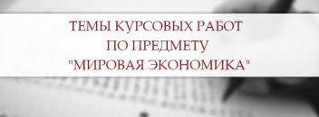 Темы курсовых работ примеры рекомендации Темы курсовых работ по предмету мировая экономика