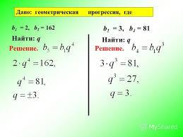 Презентация на тему Геометрическая прогрессия Геометрическая  11 Дано геометрическая прогрессия где b 1 2 b 5 162 b 1 3 b 4 81 Найти q Решение