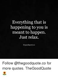 Relax Quotes Interesting Everything That Is Happening To You Is Meant To Happen Just Relax