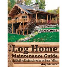 The Log Home Maintenance Guide A Field Guide For Identifying