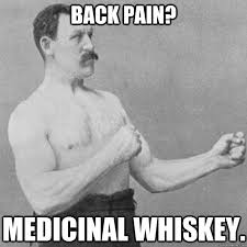Back pain? Medicinal whiskey. - overly manly man - quickmeme via Relatably.com