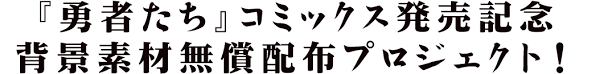 勇者たちコミックス発売記念 背景素材無償配布プロジェクト