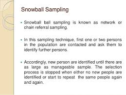 Snowball sampling can happen in a number of ways, but generally it is when a group of people recommends potential participants for a study, or directly recruits them for the study. Snowball Sampling Sage Research Methods