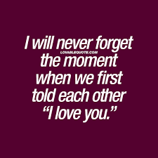"Forget Love Quotes Extraordinary I Will Never Forget The Moment When We First Told Each Other ""I Love"