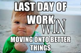 LAST DAY OF WORK MOVING ONTO BETTER THINGS - Win Baby | Meme Generator via Relatably.com