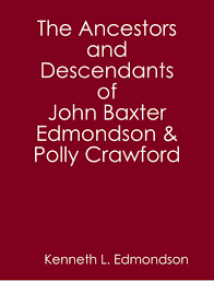 The Ancestors and Descendants of John Baxter Edmondson & Polly Crawford