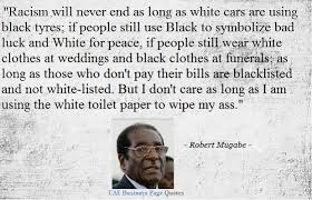 Quotes On Racism Amazing Robert Mugabe Quote On Racism Racism Will Never End As Long As