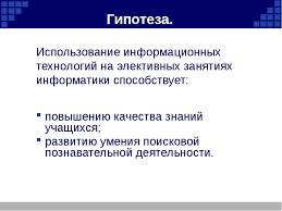 Дипломная работа с презентацией слайда 3 Гипотеза Использование информационных технологий на элективных занятиях инфо