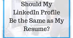 Should My Linkedin Profile Be The Same As My Resume