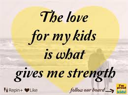 I Love My Kids Quotes New The Love For My Kids Is What Gives Me Strength Inspirational