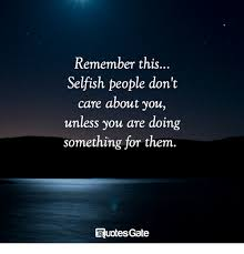 Selfish People Quotes New Remember This Selfish People Don't Care About You Unless You Are