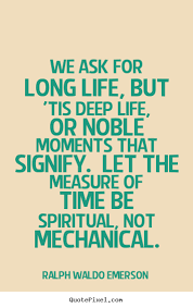 Quotes About Life We Ask For Long Life But 'tis Deep Life Or Inspiration Long Deep Quotes About Life