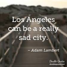 Los Angeles Quotes Gorgeous Los Angeles Can Be A Really Sad City Sad Quotes Double Quotes
