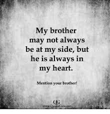 Brother Quotes Interesting My Brother May Not Always Be At My Side But He Is Always In My Heart