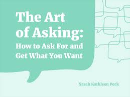 The Art of Asking: Or, How to Ask And Get What You Want