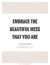 Beautiful Mess Quotes Best Of Embrace The Beautiful Mess That You Are Picture Quotes