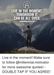 Live In The Moment Quotes Inspiration MI LIVE IN THE MOMENT TOMORROW IT CAN BE ALL OVER Live In The Moment