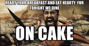 Ready your breakfast and eat hearty, for tonight we dine on cake ... via Relatably.com