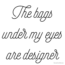 The Bags Under My Eyes Are Designer
