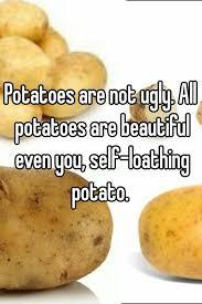 beautiful potato. Beautiful Beautiful Potatoes Are Not Ugly All Potatoes Beautiful Even You Selfloathing  Potato In Beautiful Potato M