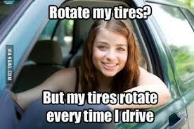 Rotate my tires? But my tires rotate everytime I drive | MISC Fun ... via Relatably.com